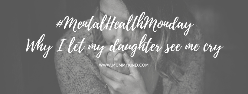 Mental Health Monday: Why I let my daughter see me cry…