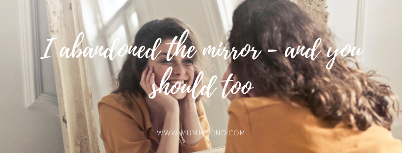 I abandoned the mirror – and you shouldtoo.